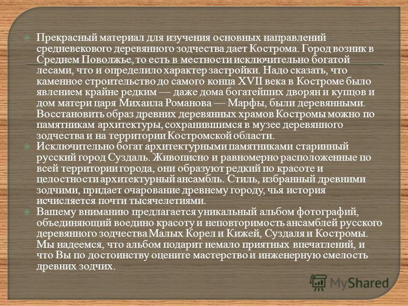 Прекрасный материал для изучения основных направлений средневекового деревянного зодчества дает Кострома. Город возник в Среднем Поволжье, то есть в местности исключительно богатой лесами, что и определило характер застройки. Надо сказать, что каменн