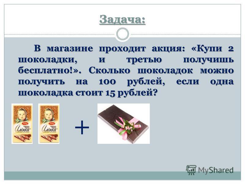 Задача: В магазине проходит акция: «Купи 2 шоколадки, и третью получишь бесплатно!». Сколько шоколадок можно получить на 100 рублей, если одна шоколадка стоит 15 рублей? В магазине проходит акция: «Купи 2 шоколадки, и третью получишь бесплатно!». Ско