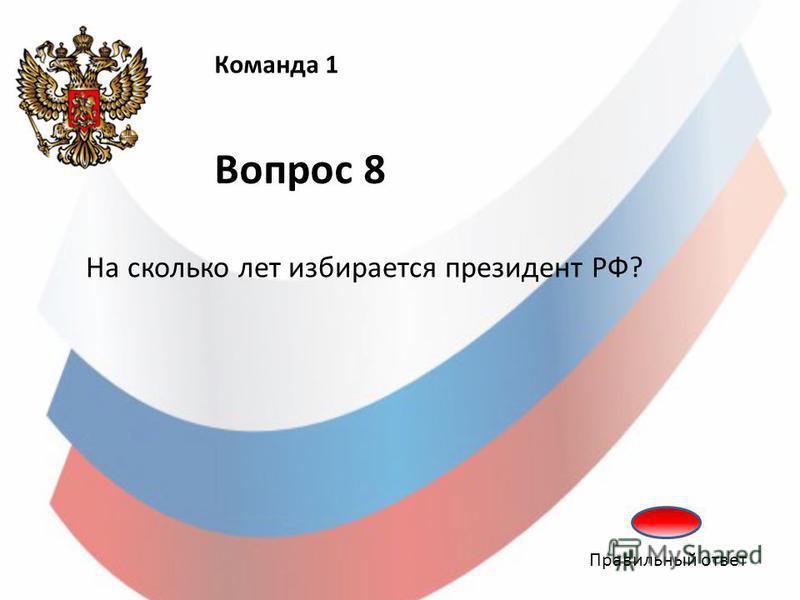 Команда 1 Вопрос 8 На сколько лет избирается президент РФ? Правильный ответ