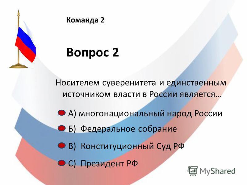 Команда 2 Вопрос 2 Носителем суверенитета и единственным источником власти в России является… А) многонациональный народ России Б) Федеральное собрание С) Президент РФ В) Конституционный Суд РФ
