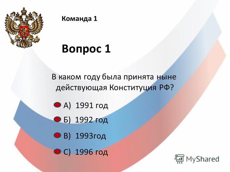 Команда 1 Вопрос 1 В каком году была принята ныне действующая Конституция РФ? А) 1991 год Б) 1992 год С) 1996 год В) 1993 год