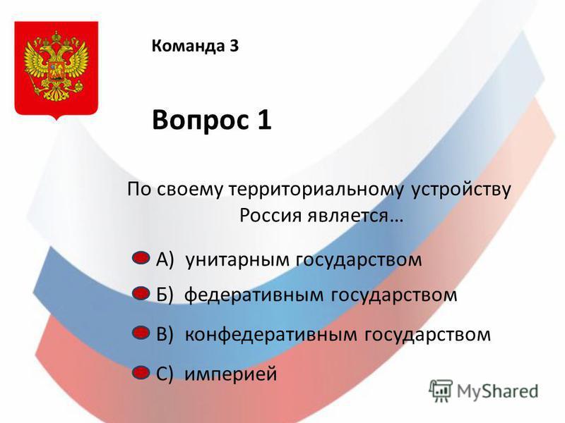 Команда 3 Вопрос 1 По своему территориальному устройству Россия является… А) унитарным государством Б) федеративным государством С) империей В) конфедеративным государством