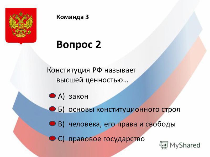 Команда 3 Вопрос 2 Конституция РФ называет высшей ценностью… А) закон Б) основы конституционного строя С) правовое государство В) человека, его права и свободы