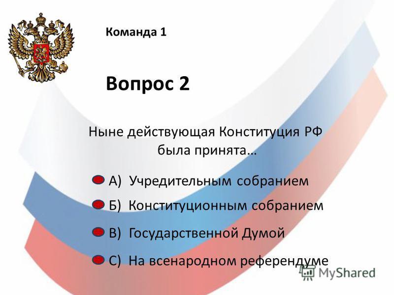 Команда 1 Вопрос 2 Ныне действующая Конституция РФ была принята… А) Учредительным собранием Б) Конституционным собранием С) На всенародном референдуме В) Государственной Думой