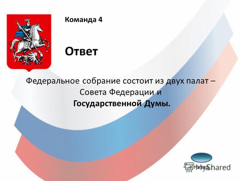 Федеральное собрание состоит из двух палат – Совета Федерации и Государственной Думы. Команда 4 Ответ Назад
