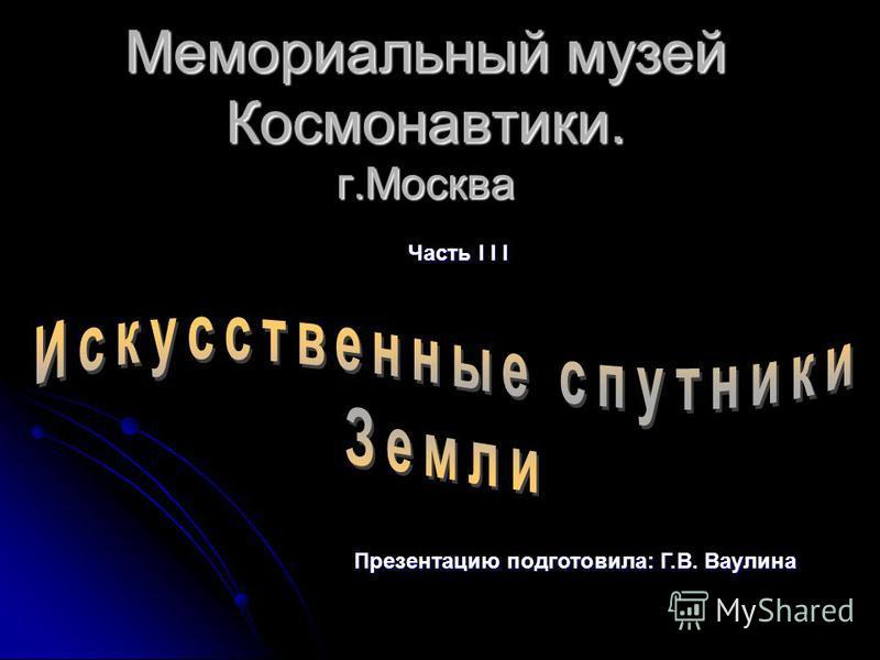 Мемориальный музей Космонавтики. г.Москва Часть I I I Презентацию подготовила: Г.В. Ваулина