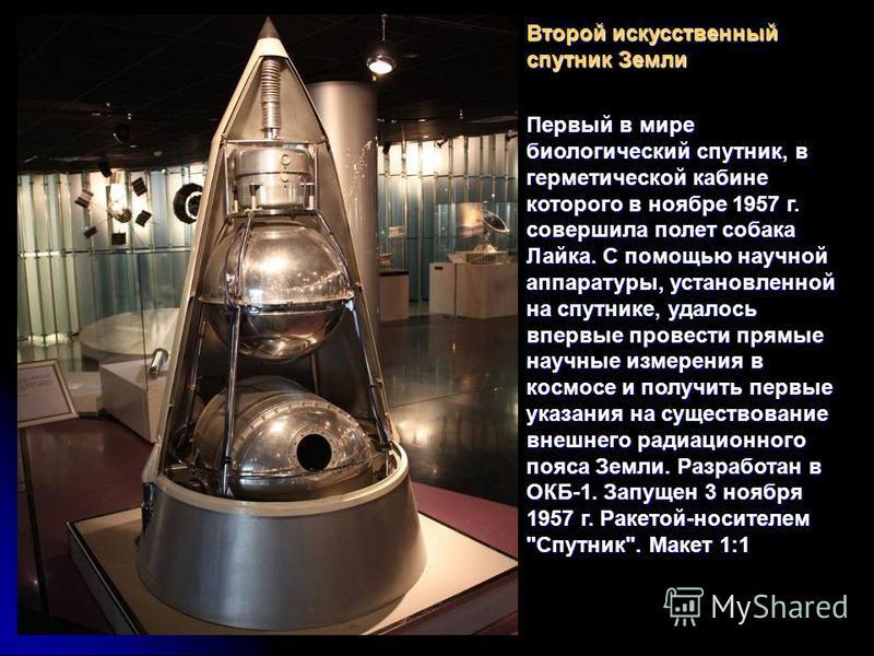 Второй искусственный спутник Земли Второй искусственный спутник Земли Первый в мире биологический спутник, в герметической кабине которого в ноябре 1957 г. совершила полет собака Лайка. С помощью научной аппаратуры, установленной на спутнике, удалось