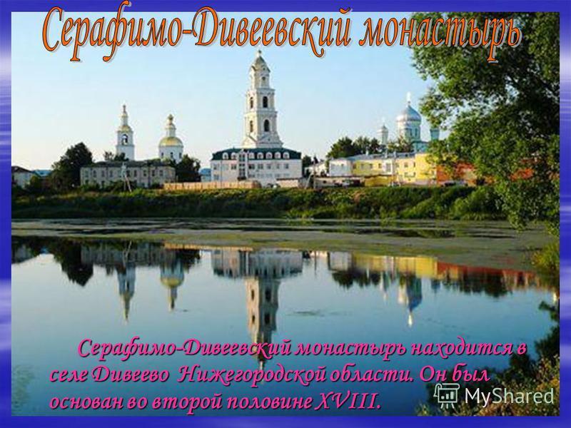 Серафимо-Дивеевский монастырь находится в селе Дивеево Нижегородской области. Он был основан во второй половине XVIII. Серафимо-Дивеевский монастырь находится в селе Дивеево Нижегородской области. Он был основан во второй половине XVIII.