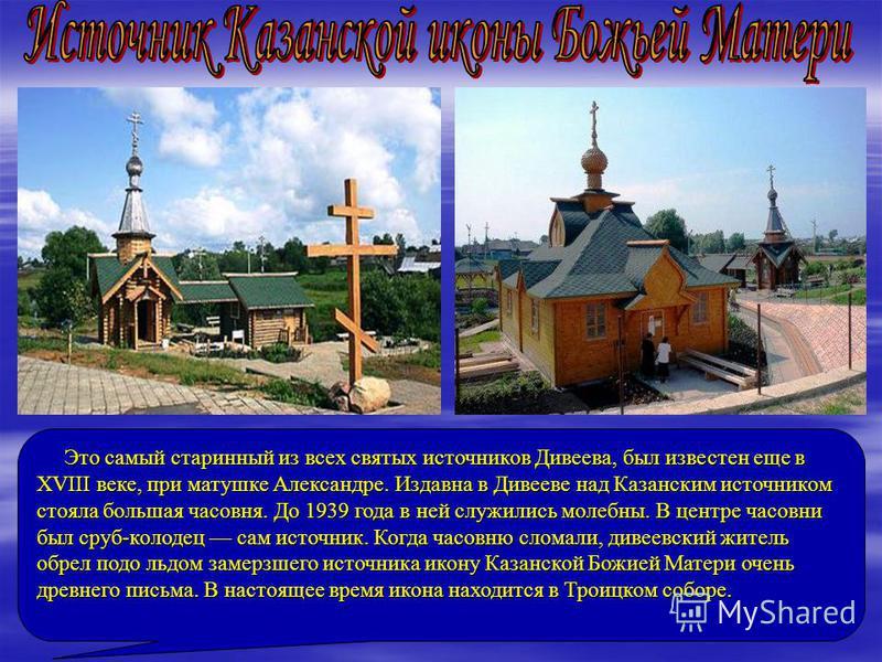 Это самый старинный из всех святых источников Дивеева, был известен еще в XVIII веке, при матушке Александре. Издавна в Дивееве над Казанским источником стояла большая часовня. До 1939 года в ней служились молебны. В центре часовни был сруб-колодец с