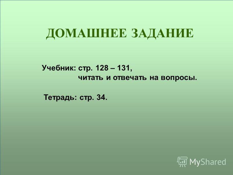 ДОМАШНЕЕ ЗАДАНИЕ Учебник: стр. 128 – 131, читать и отвечать на вопросы. Тетрадь: стр. 34.