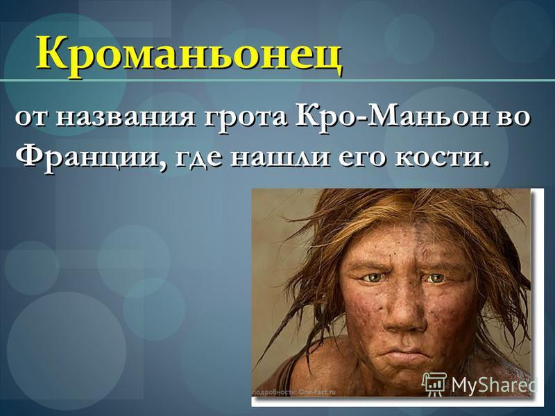 Кроманьонец от названия грота Кро-Маньон во Франции, где нашли его кости.
