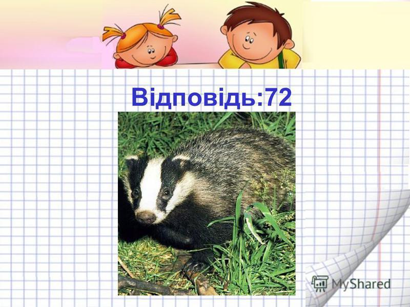 Яка тварина найохайніша? 100 – 60 + 20 - 30 + 40 + 2 = 12 ведмідь 4 заєць 72 борсук