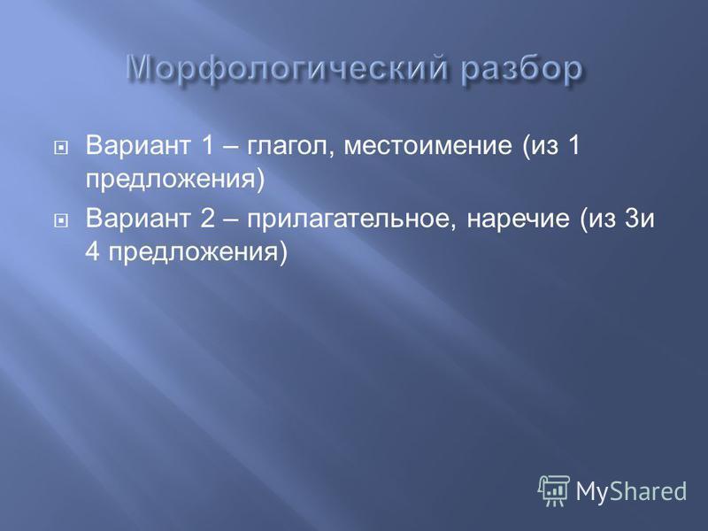 Вариант 1 – глагол, местоимение (из 1 предложения) Вариант 2 – прилагательное, наречие (из 3 и 4 предложения)