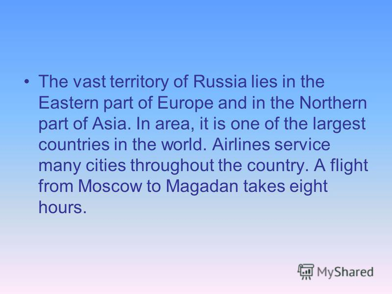 The vast territory of Russia lies in the Eastern part of Europe and in the Northern part of Asia. In area, it is one of the largest countries in the world. Airlines service many cities throughout the country. A flight from Moscow to Magadan takes eig