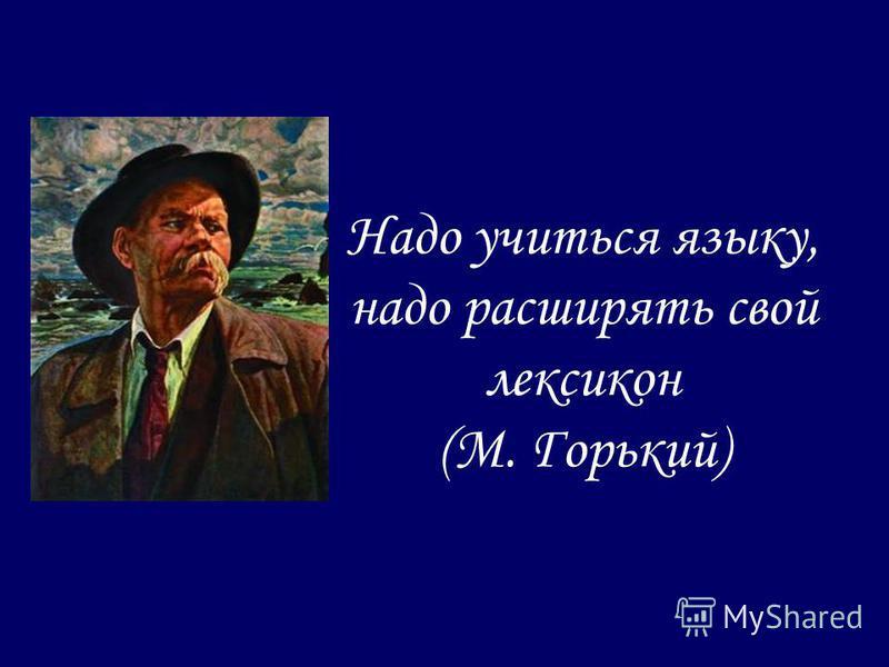 Надо учиться языку, надо расширять свой лексикон (М. Горький)