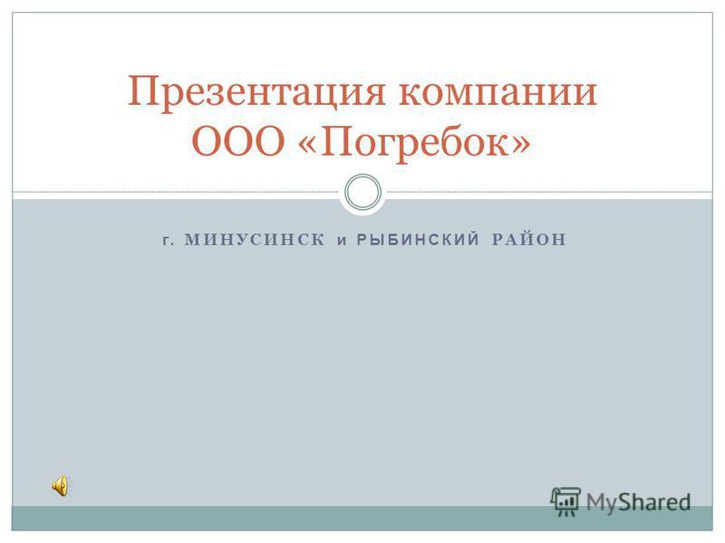 г. МИНУСИНСК и РЫБИНСКИЙ РАЙОН Презентация компании ООО «Погребок»