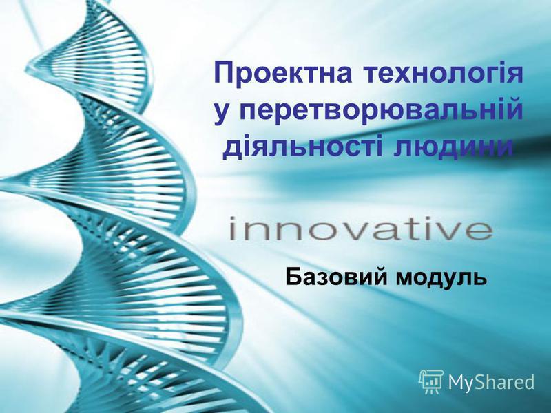 Проектна технологія у перетворювальній діяльності людини Базовий модуль