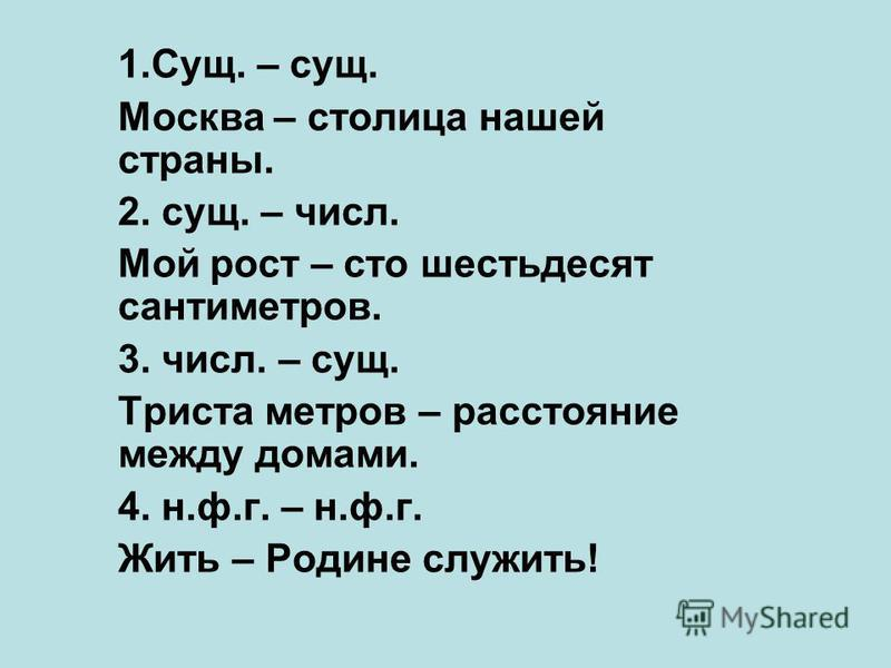 1.Сущ. – сущ. Москва – столица нашей страны. 2. сущ. – числ. Мой рост – сто шестьдесят сантиметров. 3. числ. – сущ. Триста метров – расстояние между домами. 4. н.ф.г. – н.ф.г. Жить – Родине служить!
