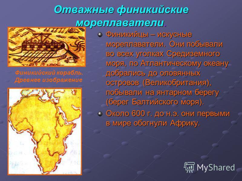Отважные финикийские мореплаватели. Финикийцы – искусные мореплаватели. Они побывали во всех уголках Средиземного моря, по Атлантическому океану добрались до оловянных островов (Великобритания), побывали на янтарном берегу (берег Балтийского моря). О
