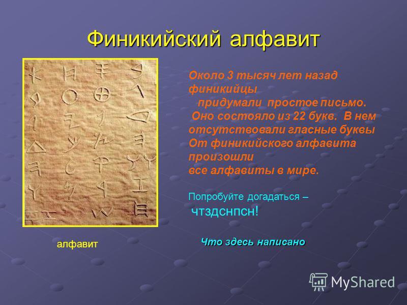 Финикийский алфавит алфавит Около 3 тысяч лет назад финикийцы придумали простое письмо. Оно состояло из 22 букв. В нем отсутствовали гласные буквы От финикийского алфавита произошли все алфавиты в мире. Попробуйте догадаться – чтздснпсн! Что здесь на