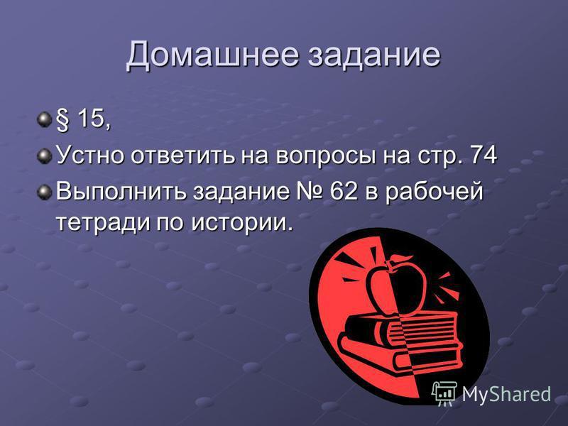 Домашнее задание § 15, Устно ответить на вопросы на стр. 74 Выполнить задание 62 в рабочей тетради по истории.