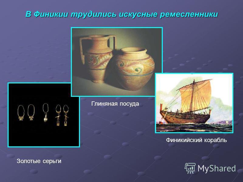В Финикии трудились искусные ремесленники Золотые серьги Глиняная посуда Финикийский корабль