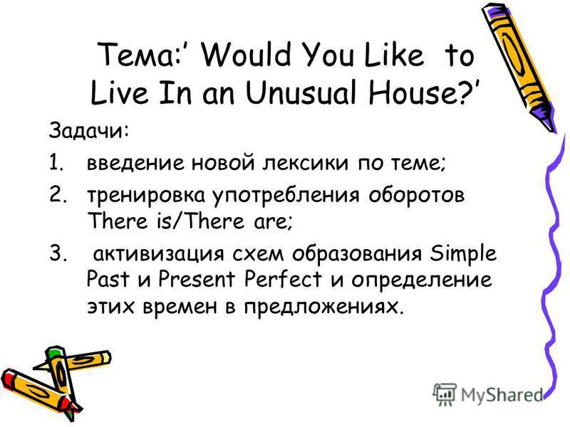Тема: Would You Like to Live In an Unusual House? Задачи: 1. введение новой лексики по теме; 2. тренировка употребления оборотов There is/There are; 3. активизация схем образования Simple Past и Present Perfect и определение этих времен в предложения