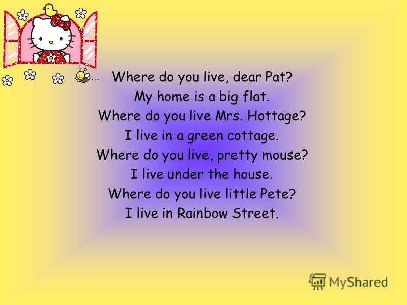 Where do you live, dear Pat? My home is a big flat. Where do you live Mrs. Hottage? I live in a green cottage. Where do you live, pretty mouse? I live under the house. Where do you live little Pete? I live in Rainbow Street.