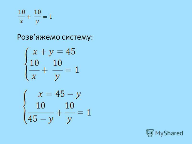 Нехай 1 робітник виконає все завдання за Х годин, а другий за Y годин, тоді половину завдання кожен з них виконає за год. та год. Отримаємо перше рівняння системи: або x + y = 45 Оскільки, працюючи разом, робітники виконують завдання за 10 годин, а ї