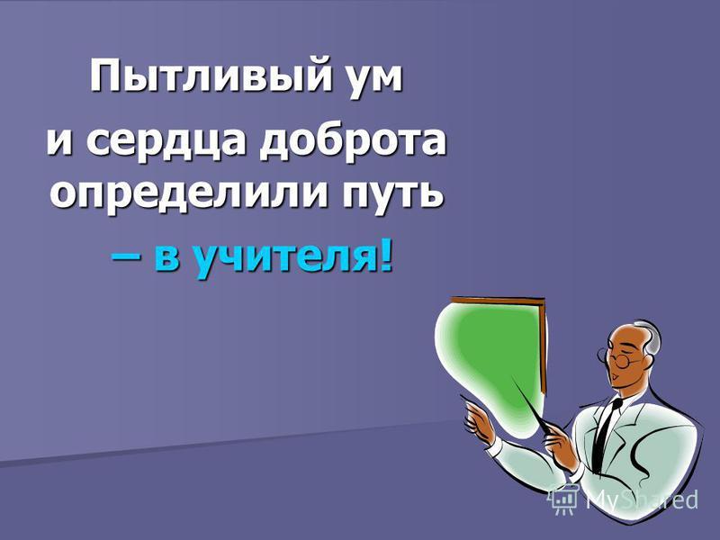 Пытливый ум и сердца доброта определили путь – в учителя! – в учителя!