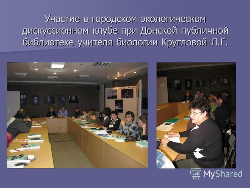 Участие в городском экологическом дискуссионном клубе при Донской публичной библиотеке учителя биологии Кругловой Л.Г.