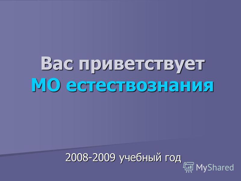 Вас приветствует МО естествознания 2008-2009 учебный год
