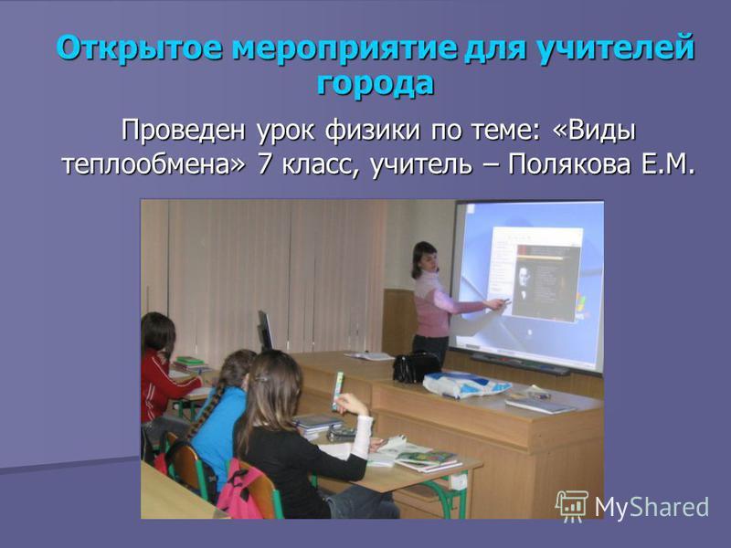 Открытое мероприятие для учителей города Проведен урок физики по теме: «Виды теплообмена» 7 класс, учитель – Полякова Е.М.