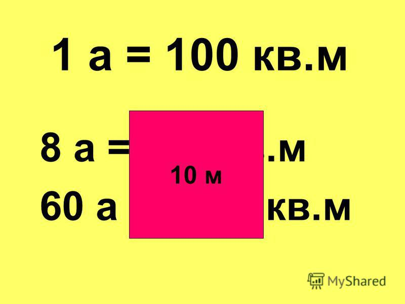 8 а = 800 кв.м 60 а = 6000 кв.м 1 а = 100 кв.м 10 м