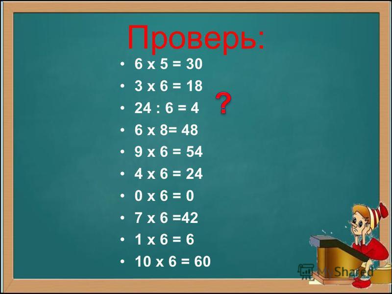 Проверь: 6 х 5 = 30 3 х 6 = 18 24 : 6 = 4 6 х 8= 48 9 х 6 = 54 4 х 6 = 24 0 х 6 = 0 7 х 6 =42 1 х 6 = 6 10 х 6 = 60