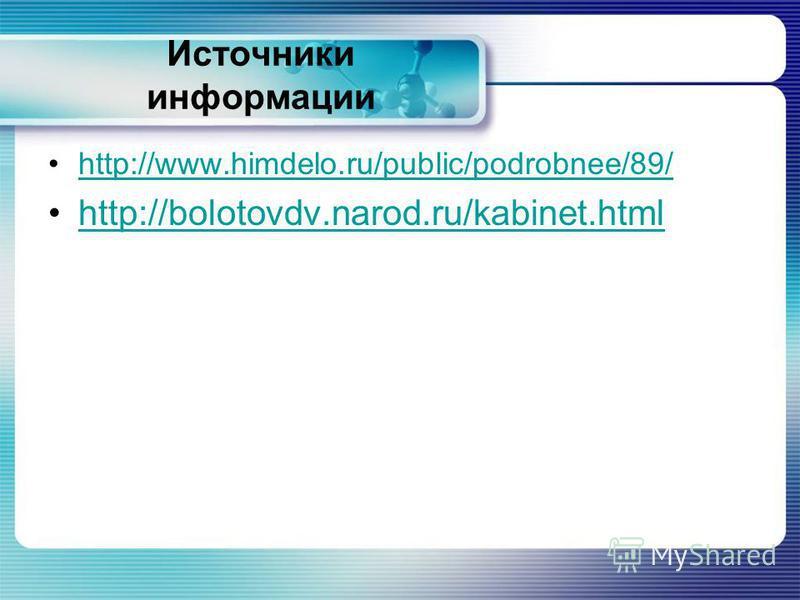 Источники информации http://www.himdelo.ru/public/podrobnee/89/ http://bolotovdv.narod.ru/kabinet.html