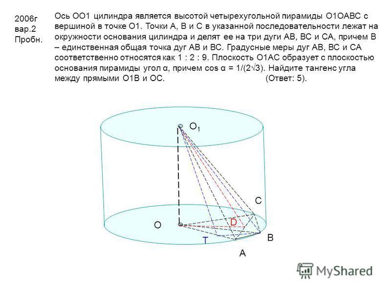 В С О О1О1 D A Т 2006 г вар.2 Пробн. Ось ОО1 цилиндра является высотой четырехугольной пирамиды О1ОАВС с вершиной в точке О1. Точки А, В и С в указанной последовательности лежат на окружности основания цилиндра и делят ее на три дуги АВ, ВС и СА, при