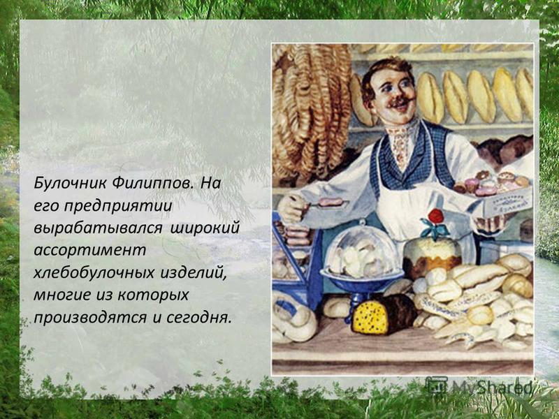 Булочник Филиппов. На его предприятии вырабатывался широкий ассортимент хлебобулочных изделий, многие из которых производятся и сегодня.