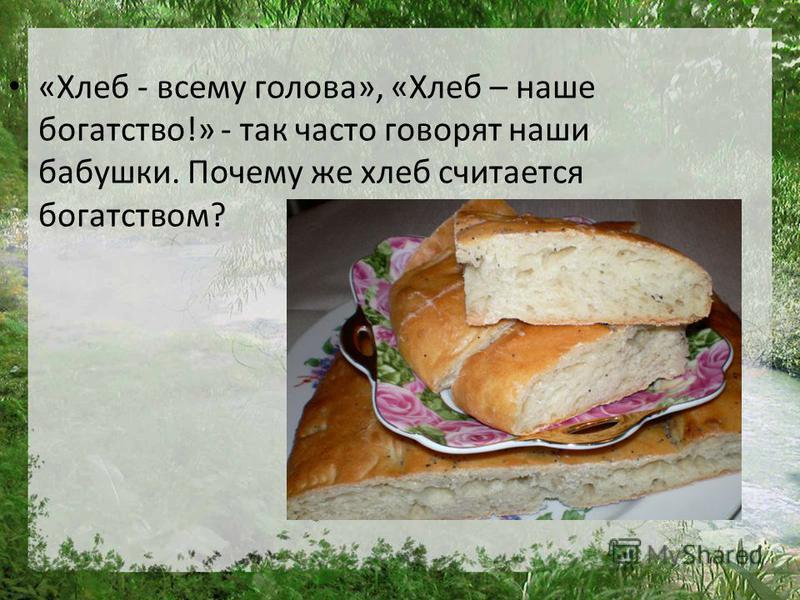 «Хлеб - всему голова», «Хлеб – наше богатство!» - так часто говорят наши бабушки. Почему же хлеб считается богатством?
