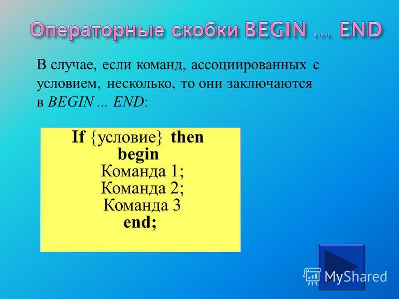 В случае, если команд, ассоциированных с условием, несколько, то они заключаются в BEGIN... END : If { условие } then begin Команда 1; Команда 2; Команда 3 end;
