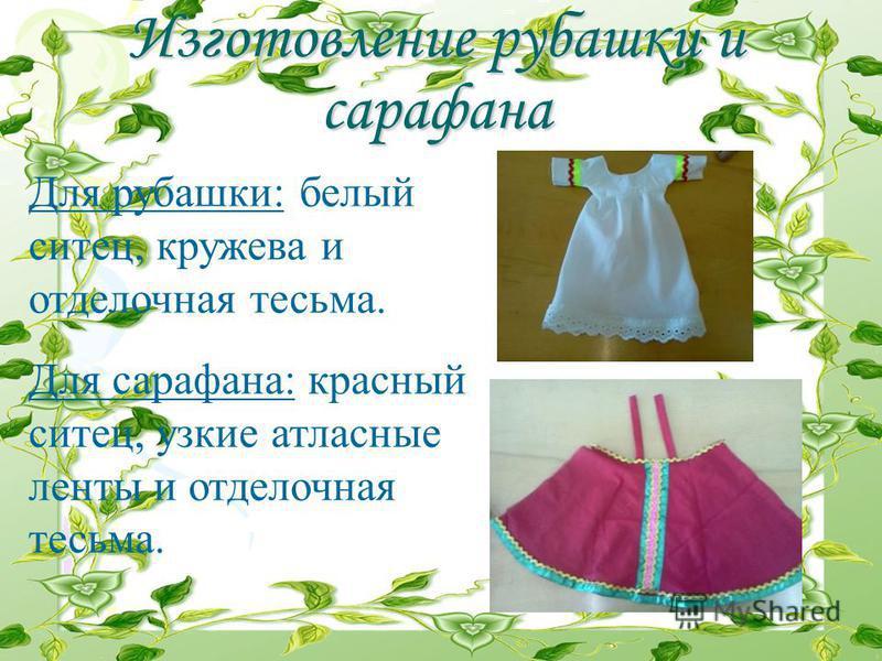 Изготовление рубашки и сарафана Для рубашки: белый ситец, кружева и отделочная тесьма. Для сарафана: красный ситец, узкие атласные ленты и отделочная тесьма.