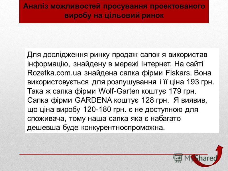 Для дослідження ринку продаж сапок я використав інформацію, знайдену в мережі Інтернет. На сайті Rozetka.com.ua знайдена сапка фірми Fiskars. Вона використовується для розпушування і її ціна 193 грн. Така ж сапка фірми Wolf-Garten коштує 179 грн. Сап