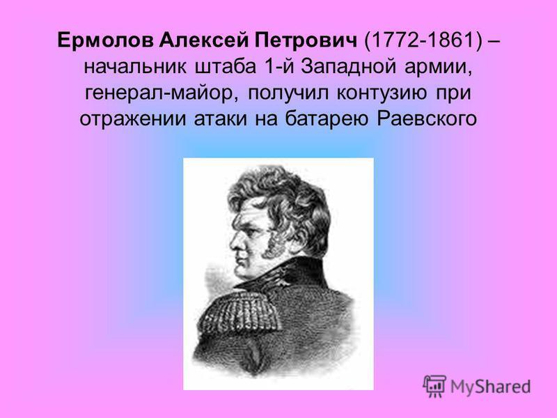 Ермолов Алексей Петрович (1772-1861) – начальник штаба 1-й Западной армии, генерал-майор, получил контузию при отражении атаки на батарею Раевского