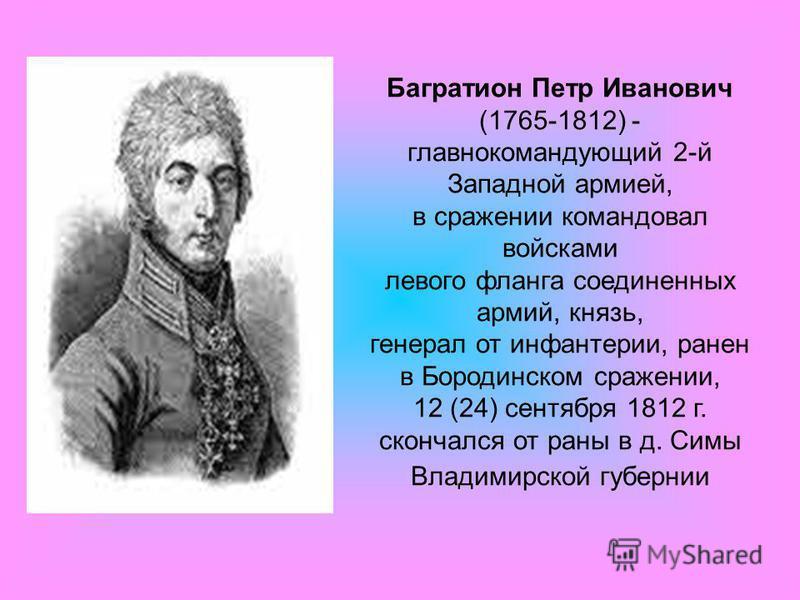 Багратион Петр Иванович (1765-1812) - главнокомандующий 2-й Западной армией, в сражении командовал войсками левого фланга соединенных армий, князь, генерал от инфантерии, ранен в Бородинском сражении, 12 (24) сентября 1812 г. скончался от раны в д. С