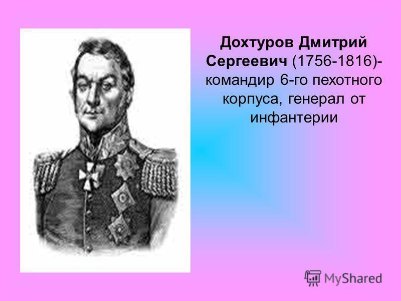 Дохтуров Дмитрий Сергеевич (1756-1816)- командир 6-го пехотного корпуса, генерал от инфантерии