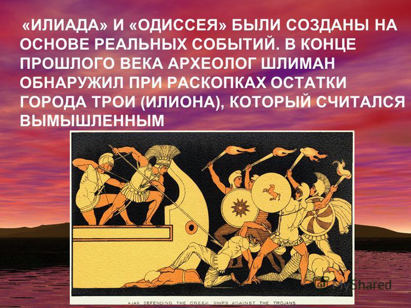 «ИЛИАДА» И «ОДИССЕЯ» БЫЛИ СОЗДАНЫ НА ОСНОВЕ РЕАЛЬНЫХ СОБЫТИЙ. В КОНЦЕ ПРОШЛОГО ВЕКА АРХЕОЛОГ ШЛИМАН ОБНАРУЖИЛ ПРИ РАСКОПКАХ ОСТАТКИ ГОРОДА ТРОИ (ИЛИОНА), КОТОРЫЙ СЧИТАЛСЯ ВЫМЫШЛЕННЫМ