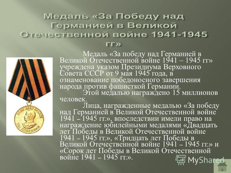 Медаль «За победу над Германией в Великой Отечественной войне 1941 – 1945 гг» учреждена указом Президиума Верховного Совета СССР от 9 мая 1945 года, в ознаменование победоносного завершения народа против фашисткой Германии. Этой медалью награждено 15