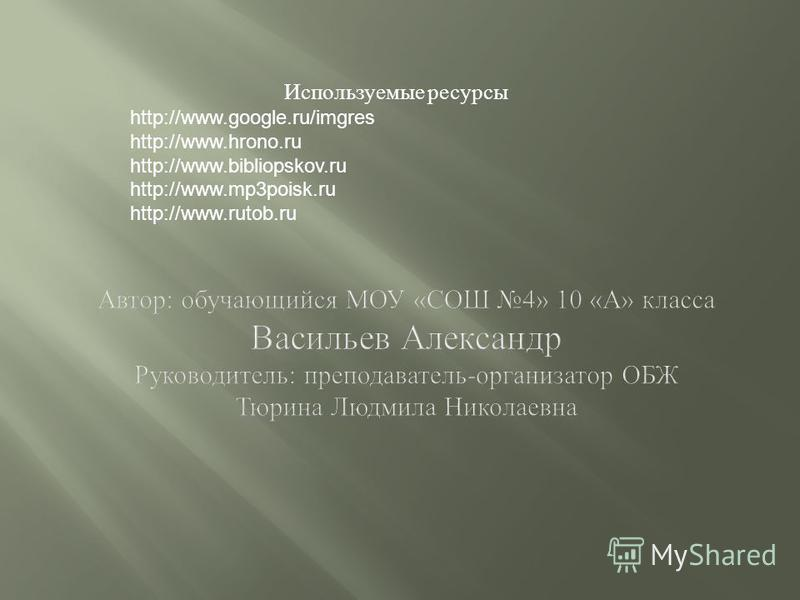 Используемые ресурсы http://www.google.ru/imgres http://www.hrono.ru http://www.bibliopskov.ru http://www.mp3poisk.ru http://www.rutob.ru