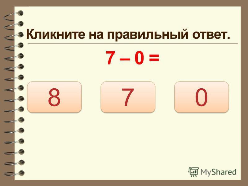 Кликните на правильный ответ. 7 – 0 = 7 7 8 8 0 0