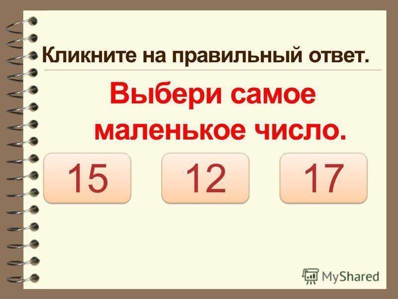 Кликните на правильный ответ. Выбери самое маленькое число. 12 15 17